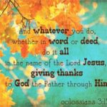 Give Thanks to God , whatever you do.